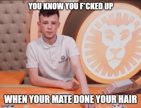 YOU KNOW YOU F*CKED UP WHEN YOUR MATE DONE YOUR HAIR | made w/ Imgflip meme maker