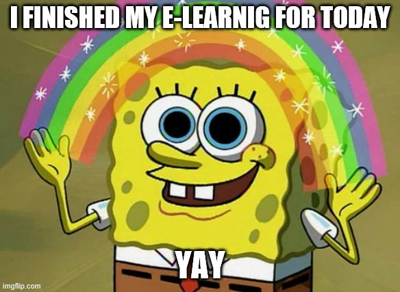 Imagination Spongebob |  I FINISHED MY E-LEARNIG FOR TODAY; YAY | image tagged in memes,imagination spongebob | made w/ Imgflip meme maker