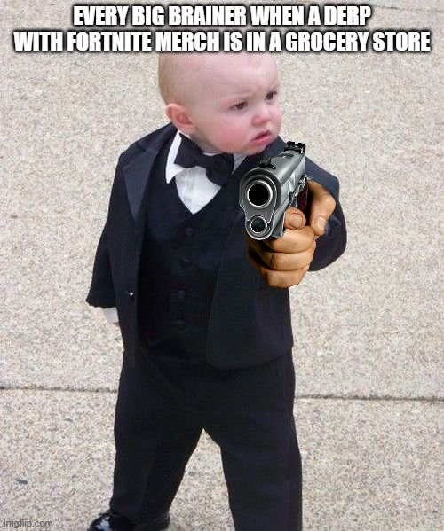 Baby Godfather |  EVERY BIG BRAINER WHEN A DERP WITH FORTNITE MERCH IS IN A GROCERY STORE | image tagged in memes,baby godfather | made w/ Imgflip meme maker