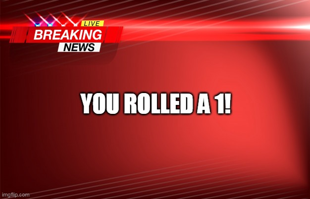 YOU ROLLED A 1! | image tagged in breaking news | made w/ Imgflip meme maker