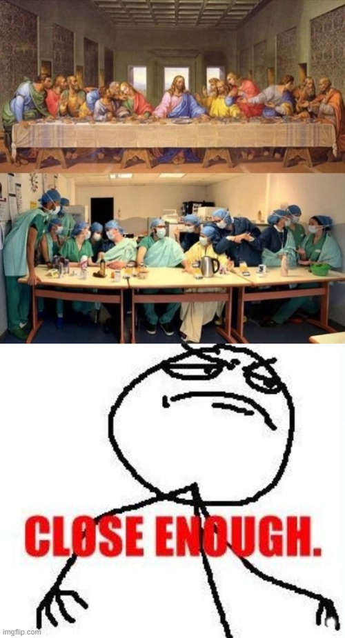 . | image tagged in memes,close enough,totally looks like,the last supper | made w/ Imgflip meme maker