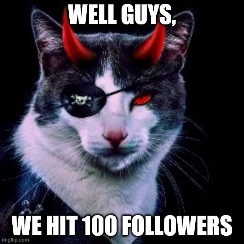 100 Followers On This Stream!!! |  WELL GUYS, WE HIT 100 FOLLOWERS | image tagged in captain-pirate_ememeon | made w/ Imgflip meme maker
