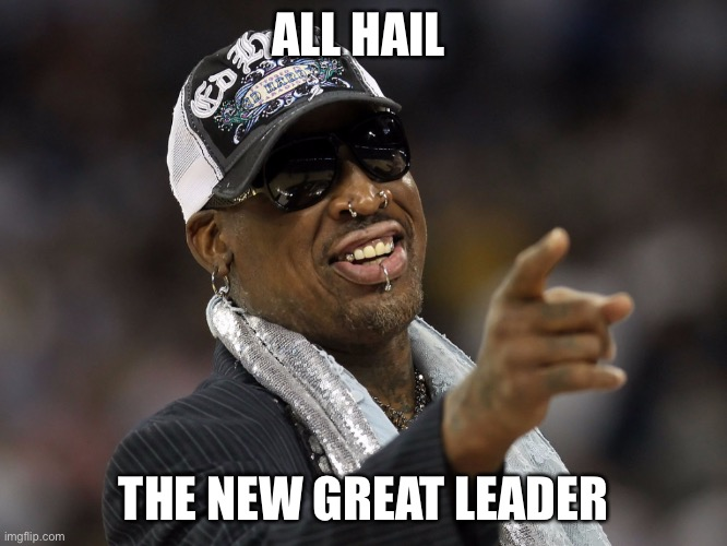 Dennis Rodman |  ALL HAIL; THE NEW GREAT LEADER | image tagged in sports | made w/ Imgflip meme maker