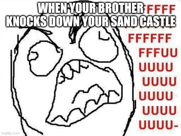 FFFFFFFUUUUUUUUUUUU |  WHEN YOUR BROTHER KNOCKS DOWN YOUR SAND CASTLE | image tagged in memes,fffffffuuuuuuuuuuuu | made w/ Imgflip meme maker