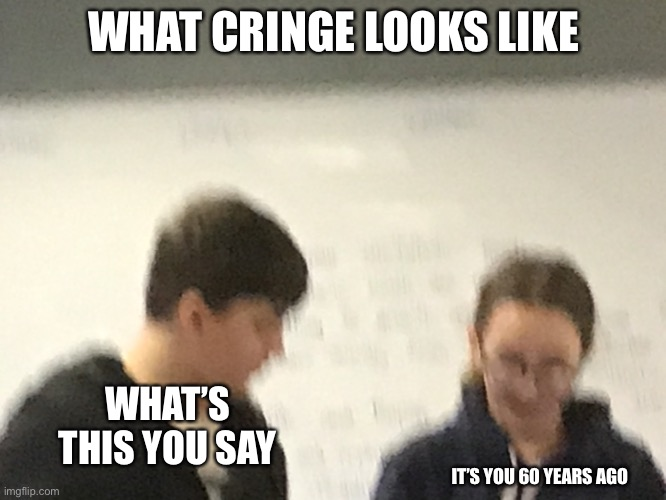 Very cringe cam |  WHAT CRINGE LOOKS LIKE; WHAT'S THIS YOU SAY; IT'S YOU 60 YEARS AGO | image tagged in thx for my old friend for this old pic,cringe worthy | made w/ Imgflip meme maker