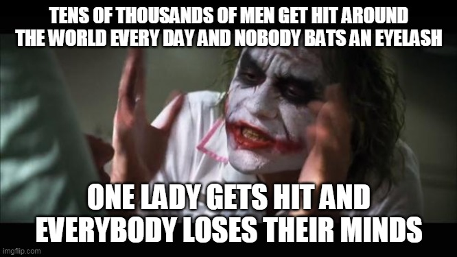 Running out of title ideas |  TENS OF THOUSANDS OF MEN GET HIT AROUND THE WORLD EVERY DAY AND NOBODY BATS AN EYELASH; ONE LADY GETS HIT AND EVERYBODY LOSES THEIR MINDS | image tagged in memes,and everybody loses their minds,sexism | made w/ Imgflip meme maker