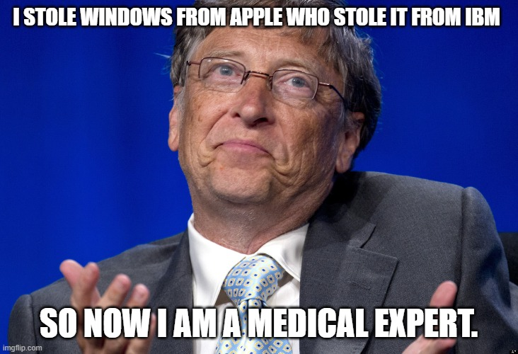 Bill Gates |  I STOLE WINDOWS FROM APPLE WHO STOLE IT FROM IBM; SO NOW I AM A MEDICAL EXPERT. | image tagged in bill gates | made w/ Imgflip meme maker