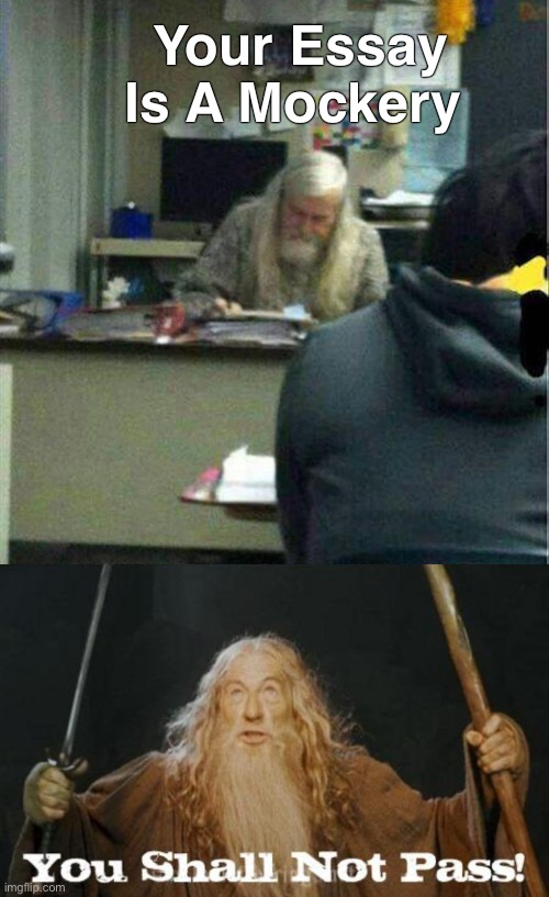 Must be studying drama. |  Your Essay Is A Mockery | image tagged in gandalf you shall not pass,homework,memes,funny | made w/ Imgflip meme maker