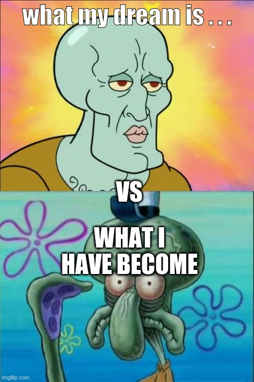 SQUIDWARD LIVE!!!! |  what my dream is . . . VS; WHAT I HAVE BECOME | image tagged in memes,squidward | made w/ Imgflip meme maker