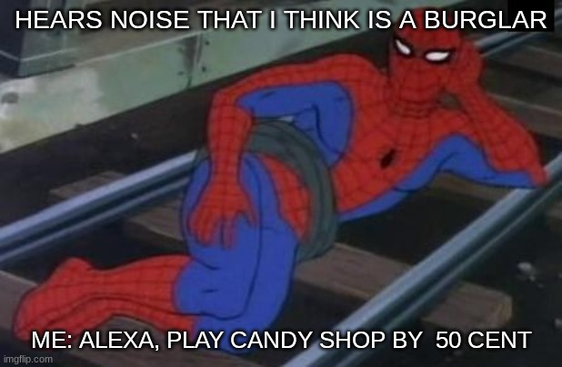 Sexy Railroad Spiderman |  HEARS NOISE THAT I THINK IS A BURGLAR; ME: ALEXA, PLAY CANDY SHOP BY  50 CENT | image tagged in memes,sexy railroad spiderman,spiderman | made w/ Imgflip meme maker
