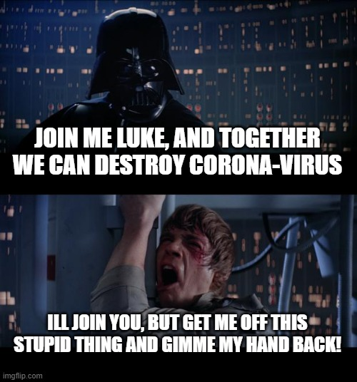 Corona-Virus |  JOIN ME LUKE, AND TOGETHER WE CAN DESTROY CORONA-VIRUS; ILL JOIN YOU, BUT GET ME OFF THIS STUPID THING AND GIMME MY HAND BACK! | image tagged in memes,star wars no,covid-19,join me,plot twist,hand | made w/ Imgflip meme maker