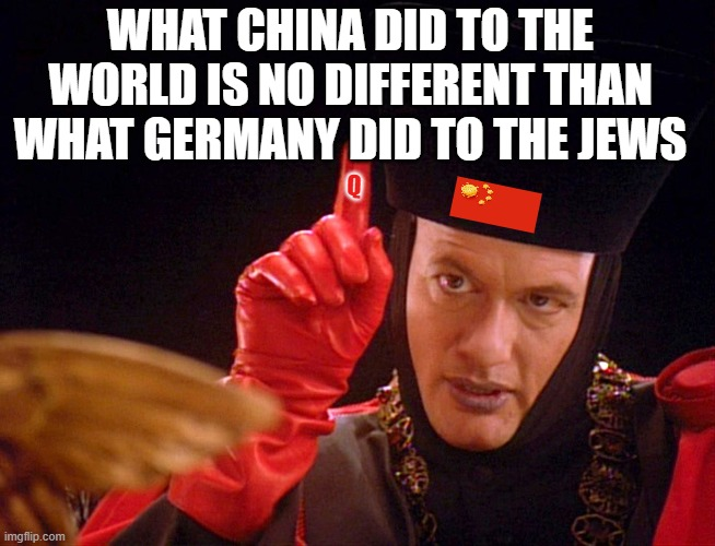Q The Omnipitent One |  WHAT CHINA DID TO THE WORLD IS NO DIFFERENT THAN WHAT GERMANY DID TO THE JEWS; Q | image tagged in q the omnipitent one | made w/ Imgflip meme maker