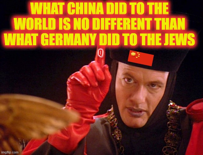 Submit |  WHAT CHINA DID TO THE WORLD IS NO DIFFERENT THAN WHAT GERMANY DID TO THE JEWS; Q | image tagged in q the omnipitent one,q | made w/ Imgflip meme maker