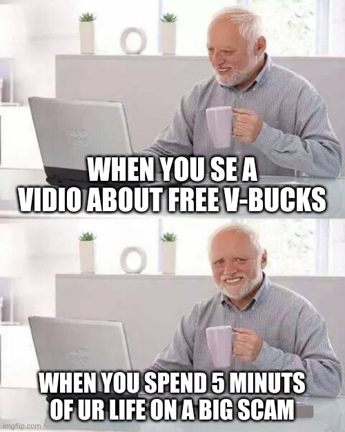 Hide the Pain Harold Meme |  WHEN YOU SE A VIDIO ABOUT FREE V-BUCKS; WHEN YOU SPEND 5 MINUTS OF UR LIFE ON A BIG SCAM | image tagged in memes,hide the pain harold | made w/ Imgflip meme maker