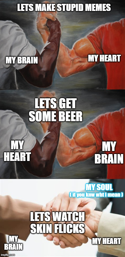 At Peace |  LETS MAKE STUPID MEMES; MY BRAIN; MY HEART; LETS GET SOME BEER; MY HEART; MY BRAIN; MY SOUL; ( if you knw wht I mean ); LETS WATCH SKIN FLICKS; MY BRAIN; MY HEART | image tagged in memes,epic handshake,triple handshake,enthusiasm | made w/ Imgflip meme maker