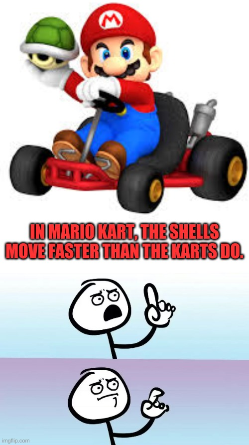 They always catch up to me in the end.... |  IN MARIO KART, THE SHELLS MOVE FASTER THAN THE KARTS DO. | image tagged in speechless,mario kart,memes,mario kart 8,ouch,funny | made w/ Imgflip meme maker