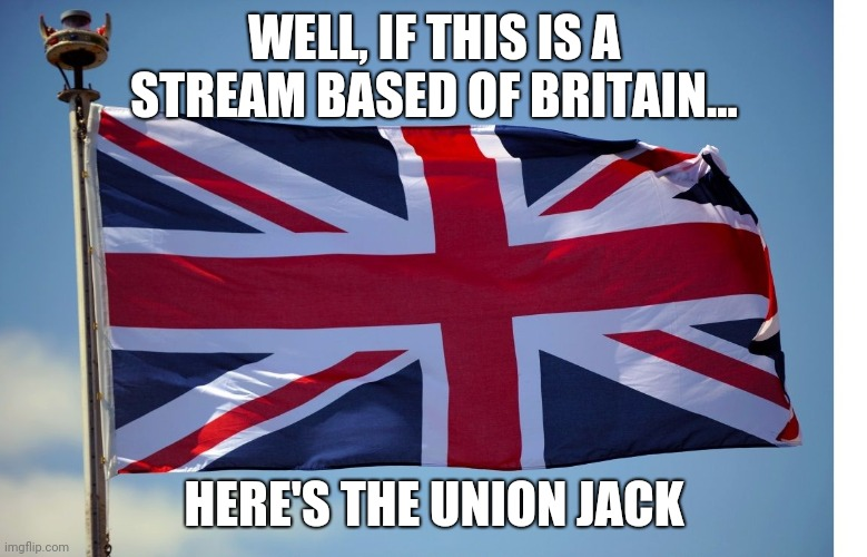 British flag for y'all |  WELL, IF THIS IS A STREAM BASED OF BRITAIN... HERE'S THE UNION JACK | image tagged in british flag | made w/ Imgflip meme maker