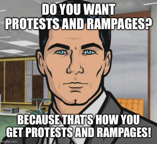 Can't say I didn't try to warn y'all |  DO YOU WANT PROTESTS AND RAMPAGES? BECAUSE THAT'S HOW YOU GET PROTESTS AND RAMPAGES! | image tagged in memes,archer,riots,protest | made w/ Imgflip meme maker