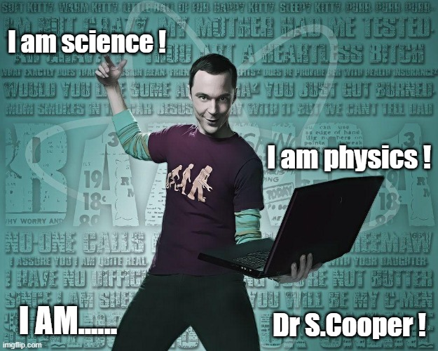 I am science ! I am physics ! I AM...... Dr S.Cooper ! | image tagged in sheldon cooper,physics | made w/ Imgflip meme maker