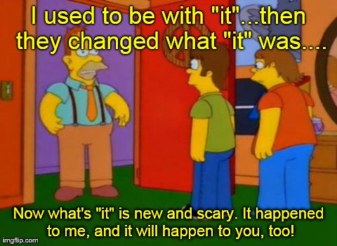 "Simpsons Grandpa Meme | I used to be with ""it""...then they changed what ""it"" was.... Now what's ""it"" is new and scary. It happened to me, and it will happen to you, 