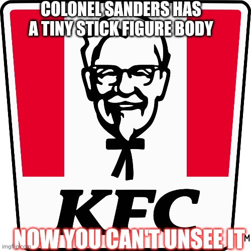 Stick figure-lickin' good! |  COLONEL SANDERS HAS A TINY STICK FIGURE BODY; NOW YOU CAN'T UNSEE IT | image tagged in kfc colonel sanders | made w/ Imgflip meme maker