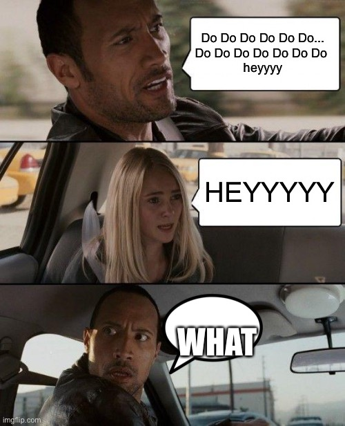The rock driving |  Do Do Do Do Do Do... Do Do Do Do Do Do Do  heyyyy; HEYYYYY; WHAT | image tagged in memes,the rock driving | made w/ Imgflip meme maker
