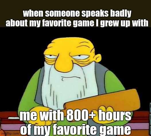 That's a paddlin' |  when someone speaks badly about my favorite game I grew up with; me with 800+ hours of my favorite game | image tagged in memes,that's a paddlin' | made w/ Imgflip meme maker