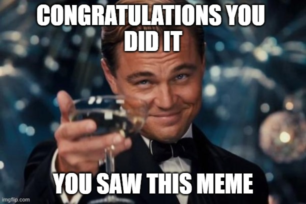Leonardo Dicaprio Cheers |  CONGRATULATIONS YOU  DID IT; YOU SAW THIS MEME | image tagged in memes,leonardo dicaprio cheers | made w/ Imgflip meme maker