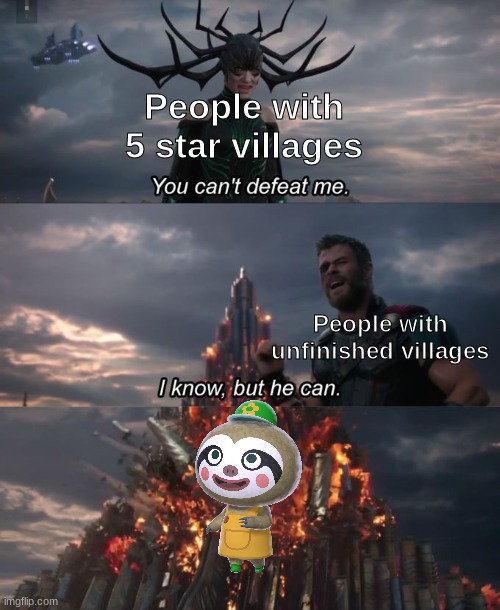 Just started a couple weeks ago |  People with 5 star villages; People with unfinished villages | image tagged in you can't defeat me,memes,animal crossing | made w/ Imgflip meme maker