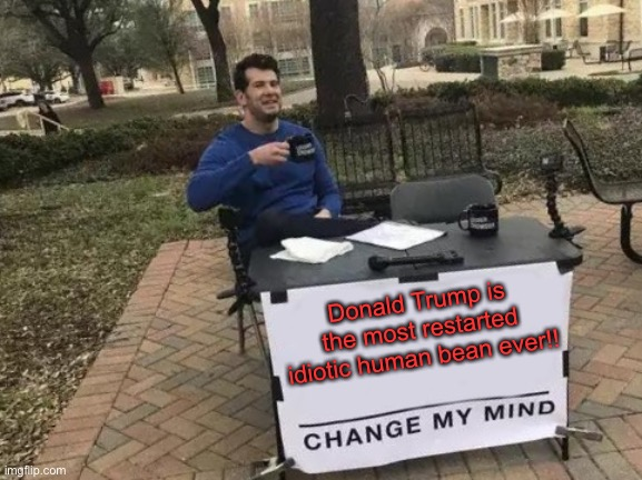 Change My Mind Meme | Donald Trump is the most restarted idiotic human bean ever!! | image tagged in memes,change my mind | made w/ Imgflip meme maker