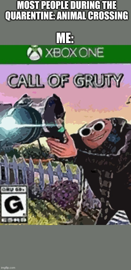 call of gruty |  MOST PEOPLE DURING THE QUARENTINE: ANIMAL CROSSING; ME: | image tagged in watch out | made w/ Imgflip meme maker