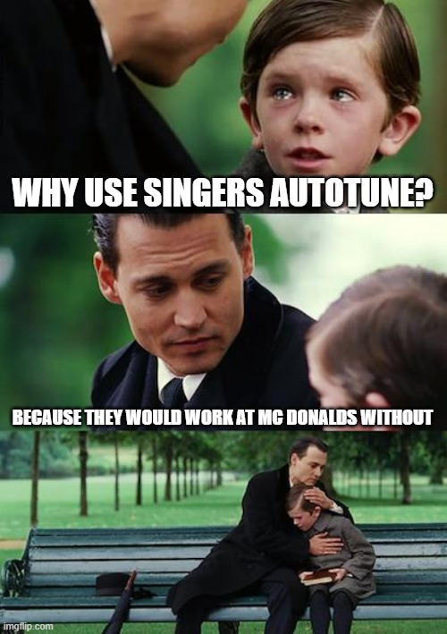 Autotune |  WHY USE SINGERS AUTOTUNE? BECAUSE THEY WOULD WORK AT MC DONALDS WITHOUT | image tagged in memes,funny,true story | made w/ Imgflip meme maker