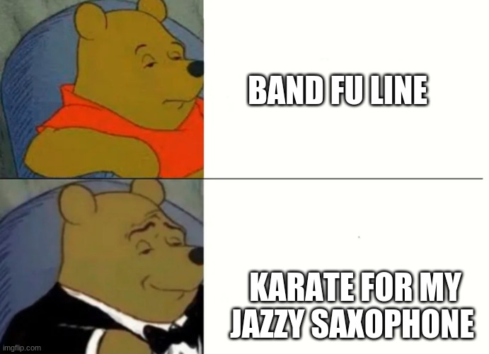 Fancy Winnie The Pooh Meme |  BAND FU LINE; KARATE FOR MY JAZZY SAXOPHONE | image tagged in fancy winnie the pooh meme | made w/ Imgflip meme maker