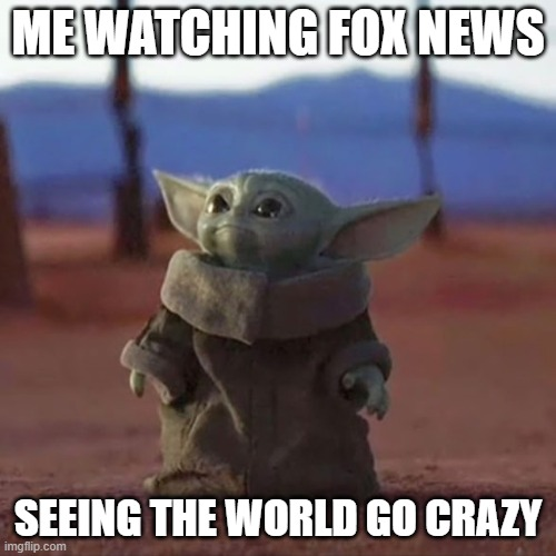 Baby Yoda |  ME WATCHING FOX NEWS; SEEING THE WORLD GO CRAZY | image tagged in baby yoda | made w/ Imgflip meme maker