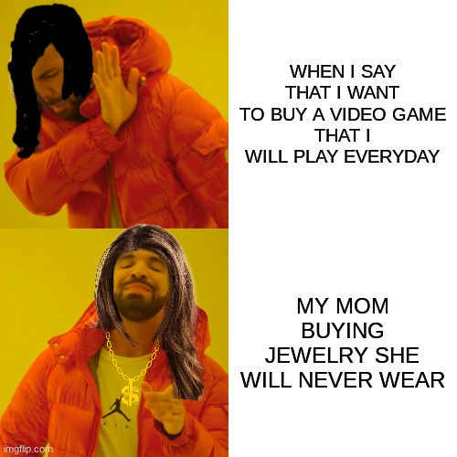 MOM! |  WHEN I SAY THAT I WANT TO BUY A VIDEO GAME THAT I WILL PLAY EVERYDAY; MY MOM BUYING JEWELRY SHE WILL NEVER WEAR | image tagged in memes,drake hotline bling | made w/ Imgflip meme maker