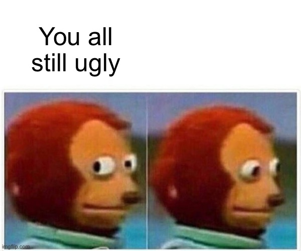 Monkey Puppet Meme | You all still ugly | image tagged in memes,monkey puppet | made w/ Imgflip meme maker
