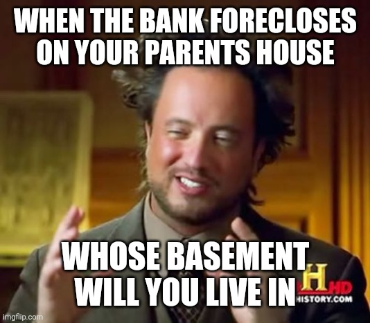 Ancient Aliens |  WHEN THE BANK FORECLOSES ON YOUR PARENTS HOUSE; WHOSE BASEMENT WILL YOU LIVE IN | image tagged in memes,ancient aliens | made w/ Imgflip meme maker
