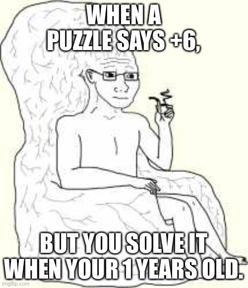Big Brain Wojak |  WHEN A PUZZLE SAYS +6, BUT YOU SOLVE IT WHEN YOUR 1 YEARS OLD. | image tagged in big brain wojak | made w/ Imgflip meme maker