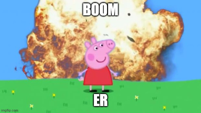 Epic Peppa Pig. | BOOM ER | image tagged in epic peppa pig | made w/ Imgflip meme maker