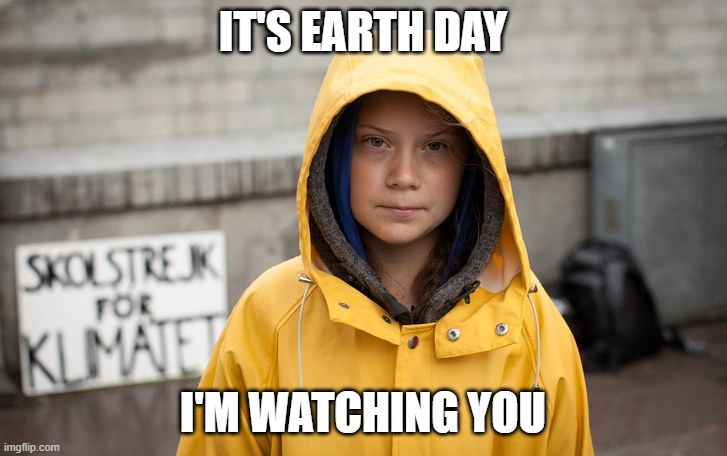 Greta thunberg |  IT'S EARTH DAY; I'M WATCHING YOU | image tagged in greta thunberg,earth day,happy earth day | made w/ Imgflip meme maker