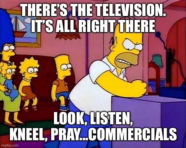 Look, listen, kneel, pray |  THERE'S THE TELEVISION. IT'S ALL RIGHT THERE; LOOK, LISTEN, KNEEL, PRAY...COMMERCIALS | image tagged in tv,god,obey | made w/ Imgflip meme maker