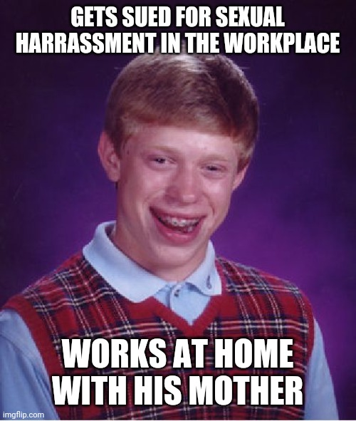 Oops! More bad luck for Brian! |  GETS SUED FOR SEXUAL HARRASSMENT IN THE WORKPLACE; WORKS AT HOME WITH HIS MOTHER | image tagged in memes,bad luck brian,funny,sexual harassment,imgflip,mother | made w/ Imgflip meme maker