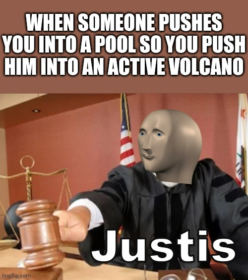 Justice! |  WHEN SOMEONE PUSHES YOU INTO A POOL SO YOU PUSH HIM INTO AN ACTIVE VOLCANO | image tagged in meme man justis,volcano,pool,justice,memes | made w/ Imgflip meme maker