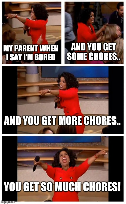 posting in the first time in a while.. |  AND YOU GET SOME CHORES.. MY PARENT WHEN I SAY I'M BORED; AND YOU GET MORE CHORES.. YOU GET SO MUCH CHORES! | image tagged in memes,oprah you get a car everybody gets a car | made w/ Imgflip meme maker