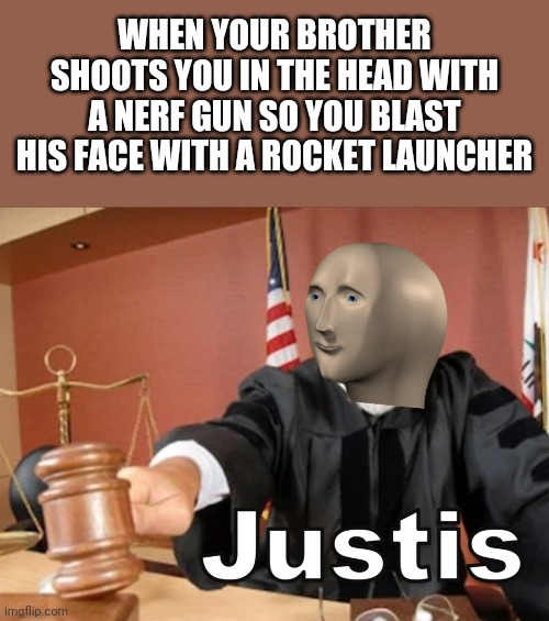 Justice |  WHEN YOUR BROTHER SHOOTS YOU IN THE HEAD WITH A NERF GUN SO YOU BLAST HIS FACE WITH A ROCKET LAUNCHER | image tagged in meme man justis,nerf,rocket,memes | made w/ Imgflip meme maker