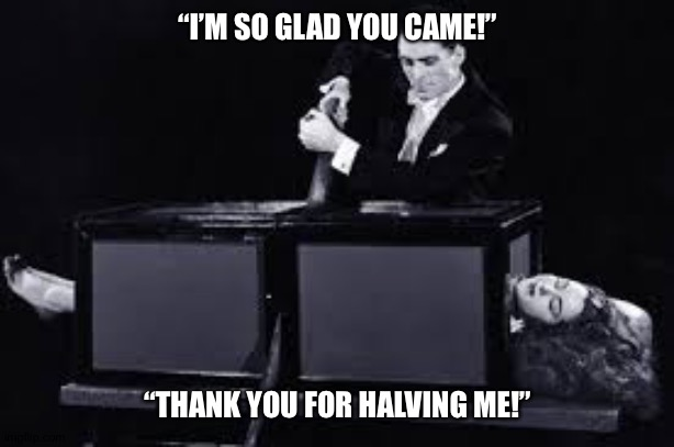 "Bad pun #1 |  ""I'M SO GLAD YOU CAME!""; ""THANK YOU FOR HALVING ME!"" 