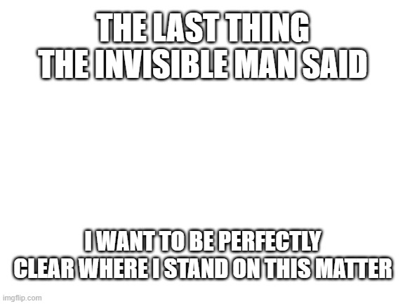 Invisible Man |  THE LAST THING THE INVISIBLE MAN SAID; I WANT TO BE PERFECTLY CLEAR WHERE I STAND ON THIS MATTER | image tagged in blank white template,the invisible man,funny memes,clear,disappeared | made w/ Imgflip meme maker