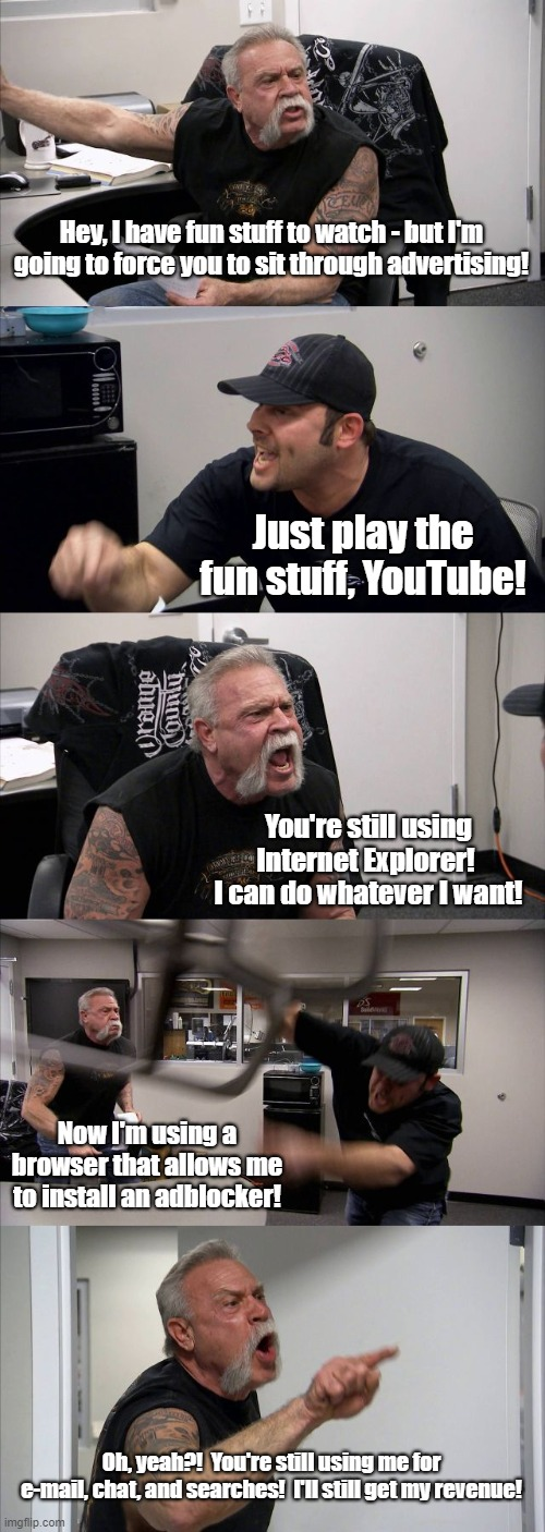 YouTube/User Argument | Hey, I have fun stuff to watch - but I'm going to force you to sit through advertising! Just play the fun stuff, YouTube! You're still using | image tagged in memes,american chopper argument | made w/ Imgflip meme maker
