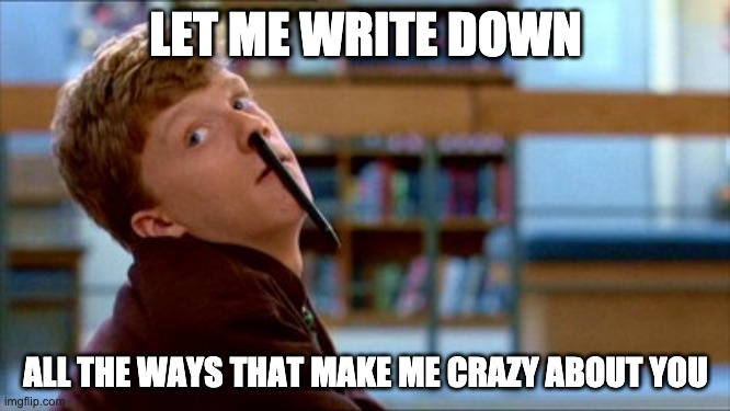 Crazy for you |  LET ME WRITE DOWN; ALL THE WAYS THAT MAKE ME CRAZY ABOUT YOU | image tagged in memes,original bad luck brian | made w/ Imgflip meme maker