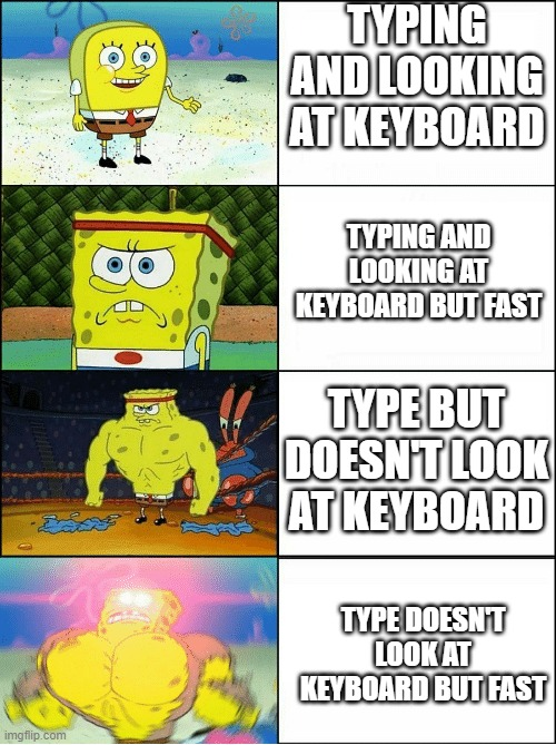 Sponge Finna Commit Muder |  TYPING AND LOOKING AT KEYBOARD; TYPING AND LOOKING AT KEYBOARD BUT FAST; TYPE BUT DOESN'T LOOK AT KEYBOARD; TYPE DOESN'T LOOK AT KEYBOARD BUT FAST | image tagged in sponge finna commit muder | made w/ Imgflip meme maker